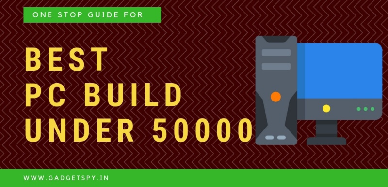 Best Pc Build Under Rs 50 000 In India Jan 2019 Gadgetspy